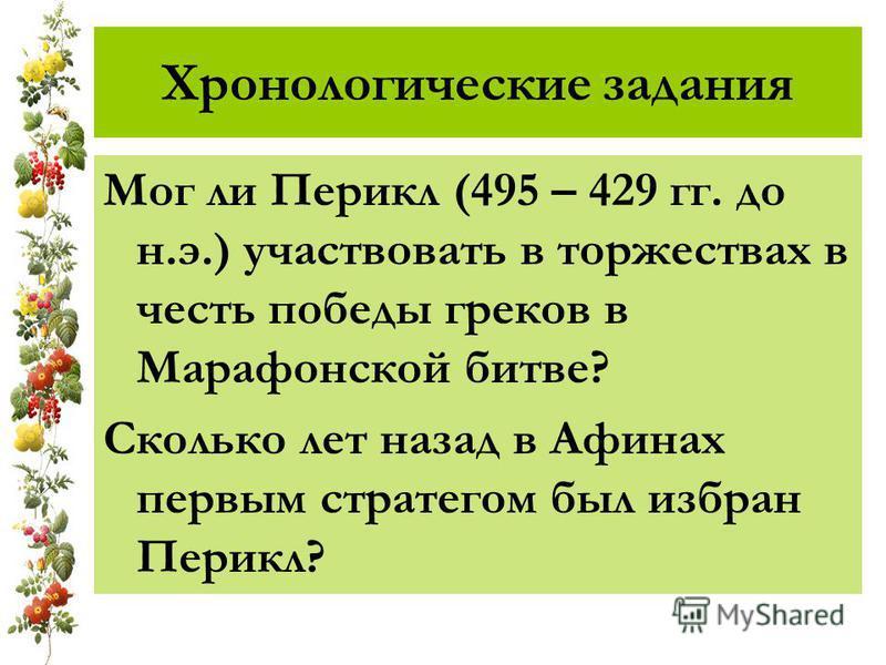Хронологические задания Мог ли Перикл (495 – 429 гг. до н.э.) участвовать в торжествах в честь победы греков в Марафонской битве? Сколько лет назад в Афинах первым стратегом был избран Перикл?