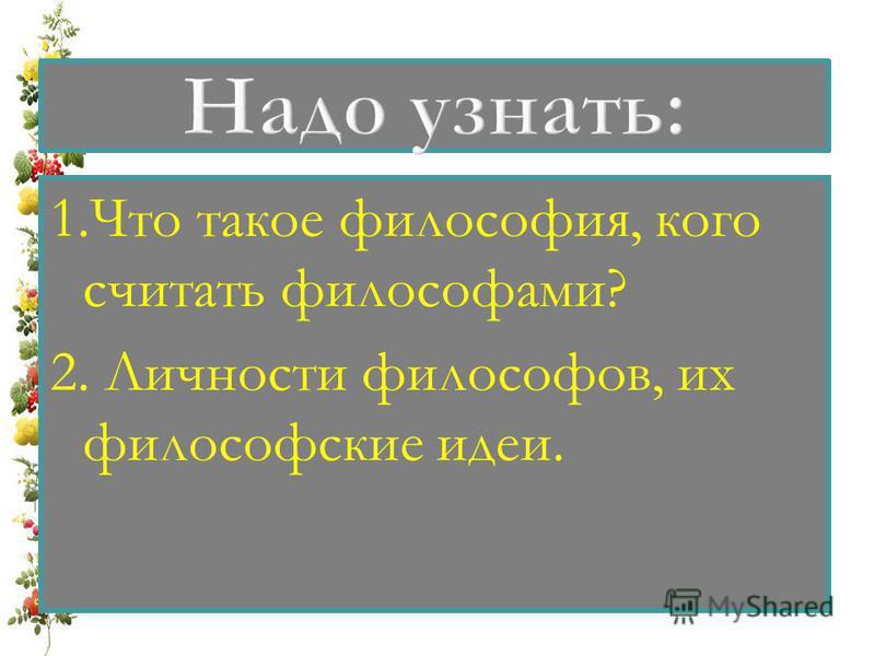 1. Что такое философия, кого считать философами? 2. Личности философов, их философские идеи.