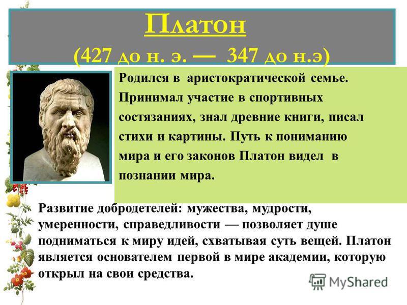 Платон (427 до н. э. 347 до н.э) Родился в аристократической семье. Принимал участие в спортивных состязаниях, знал древние книги, писал стихи и картины. Путь к пониманию мира и его законов Платон видел в познании мира. Развитие добродетелей: мужеств