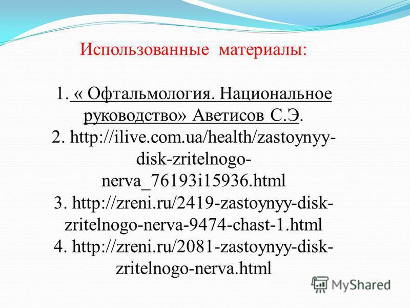 Использованные материалы: 1. « Офтальмология. Национальное руководство» Аветисов С.Э. 2. http://ilive.com.ua/health/zastoynyy- disk-zritelnogo- nerva_76193i15936. html 3. http://zreni.ru/2419-zastoynyy-disk- zritelnogo-nerva-9474-chast-1. html 4. htt