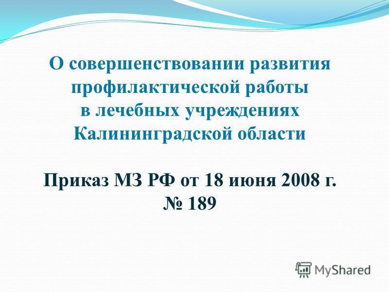 О совершенствовании развития профилактической работы в лечебных учреждениях Калининградской области Приказ МЗ РФ от 18 июня 2008 г. 189