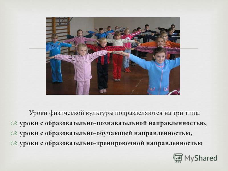 Уроки физической культуры подразделяются на три типа : уроки с образовательно - познавательной направленностью, уроки с образовательно - обучающей направленностью, уроки с образовательно - тренировочной направленностью
