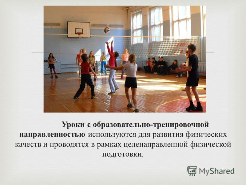 Уроки с образовательно - тренировочной направленностью используются для развития физических качеств и проводятся в рамках целенаправленной физической подготовки.