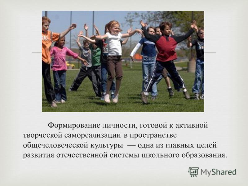 Формирование личности, готовой к активной творческой самореализации в пространстве общечеловеческой культуры одна из главных целей развития отечественной системы школьного образования.