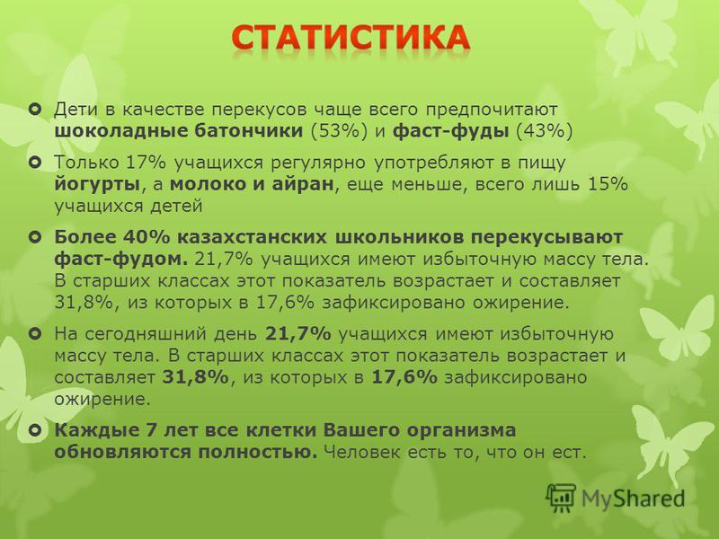Дети в качестве перекусов чаще всего предпочитают шоколадные батончики (53%) и фаст-фуды (43%) Только 17% учащихся регулярно употребляют в пищу йогурты, а молоко и айран, еще меньше, всего лишь 15% учащихся детей Более 40% казахстанских школьников пе