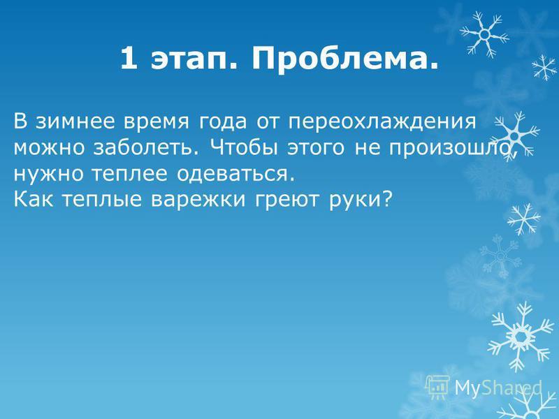 1 этап. Проблема. В зимнее время года от переохлаждения можно заболеть. Чтобы этого не произошло, нужно теплее одеваться. Как теплые варежки греют руки?