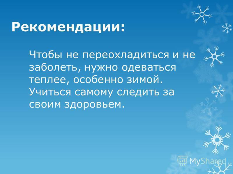 Рекомендации: Чтобы не переохладиться и не заболеть, нужно одеваться теплее, особенно зимой. Учиться самому следить за своим здоровьем.