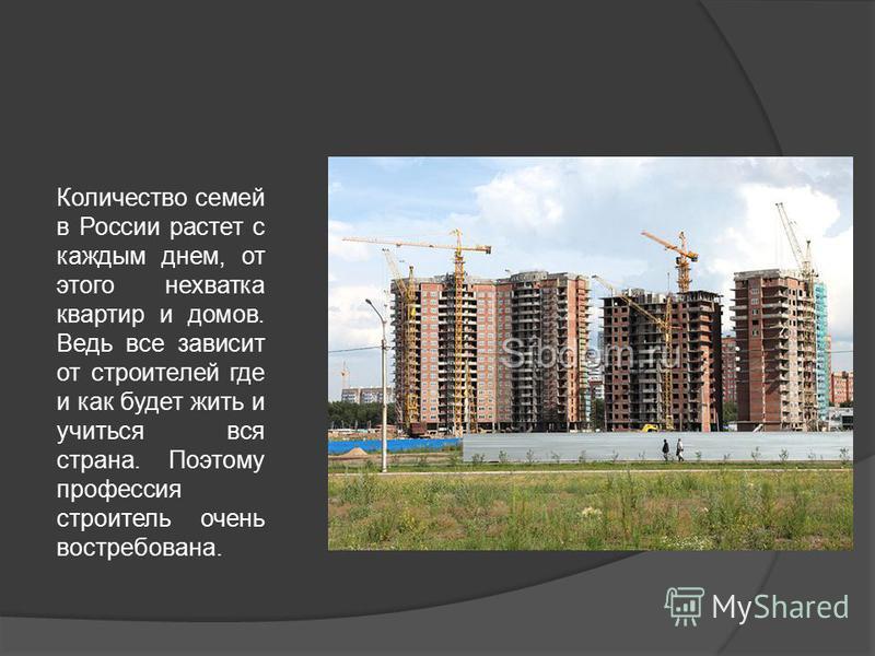Количество семей в России растет с каждым днем, от этого нехватка квартир и домов. Ведь все зависит от строителей где и как будет жить и учиться вся страна. Поэтому профессия строитель очень востребована.