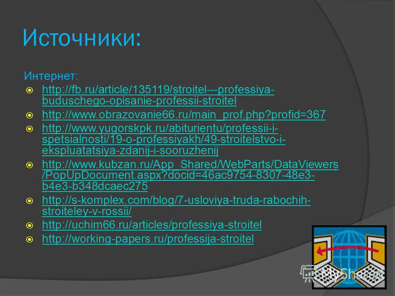 Источники: Интернет: http://fb.ru/article/135119/stroitel---professiya- buduschego-opisanie-professii-stroitel http://fb.ru/article/135119/stroitel---professiya- buduschego-opisanie-professii-stroitel http://www.obrazovanie66.ru/main_prof.php?profid=