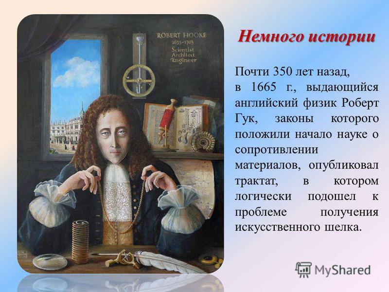 Почти 350 лет назад, в 1665 г., выдающийся английский физик Роберт Гук, законы которого положили начало науке о сопротивлении материалов, опубликовал трактат, в котором логически подошел к проблеме получения искусственного шелка. Немного истории