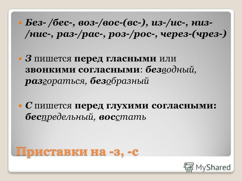 Приставки на -з, -с Без- /бес-, воз-/вос-(вс-), из-/ис-, низ- /нис-, раз-/рас-, роз-/рос-, через-(чрез-) З пишется перед гласными или звонкими согласными: безводный, разгораться, безобразный С пишется перед глухими согласными: беспредельный, восстать