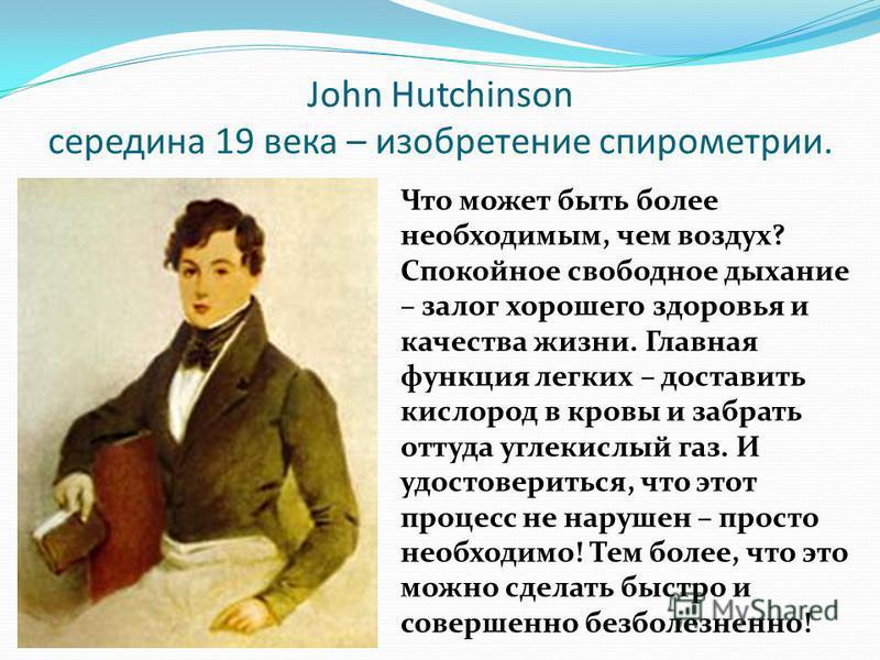 John Hutchinson середина 19 века – изобретение спирометрии. Что может быть более необходимым, чем воздух? Спокойное свободное дыхание – залог хорошего здоровья и качества жизни. Главная функция легких – доставить кислород в кровы и забрать оттуда угл
