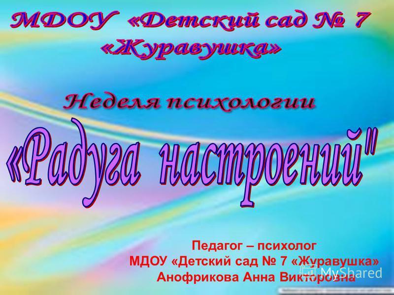 Педагог – психолог МДОУ «Детский сад 7 «Журавушка» Анофрикова Анна Викторовна