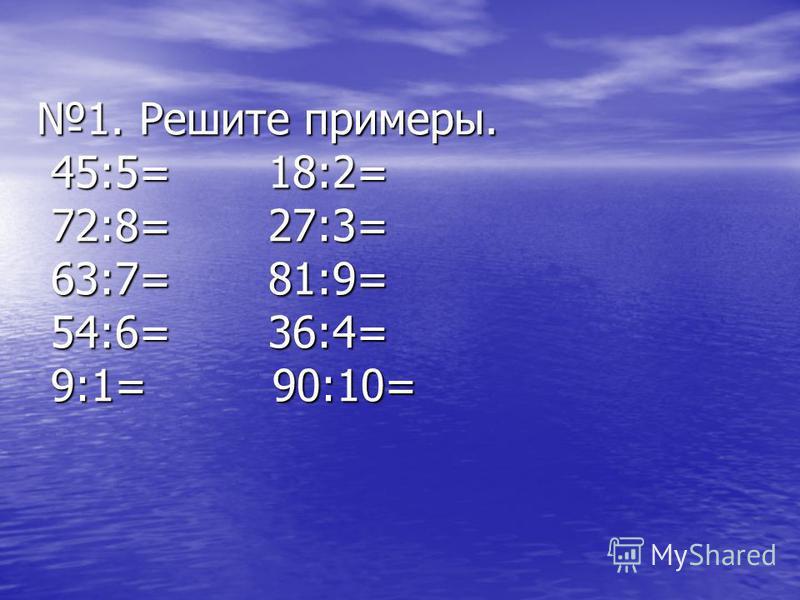 1. Решите примеры. 45:5= 18:2= 72:8= 27:3= 63:7= 81:9= 54:6= 36:4= 9:1= 90:10=