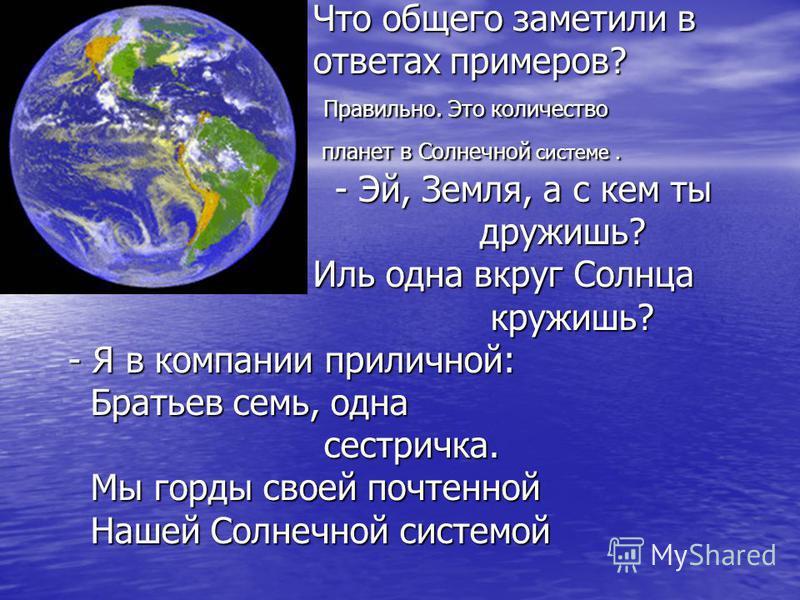 Что общего заметили в Что общего заметили в ответах примеров? ответах примеров? Правильно. Это количество Правильно. Это количество планет в Солнечной системе. планет в Солнечной системе. - Эй, Земля, а с кем ты - Эй, Земля, а с кем ты дружишь? дружи