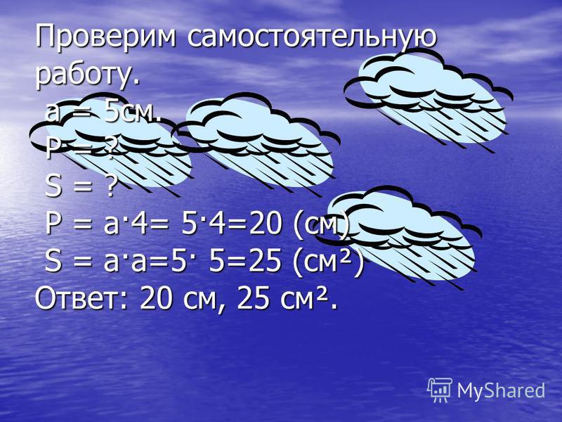 Проверим самостоятельную работу. а = 5 см. Р = ? S = ? Р = а·4= 5·4=20 (см) S = а·а=5· 5=25 (см²) Ответ: 20 см, 25 см².