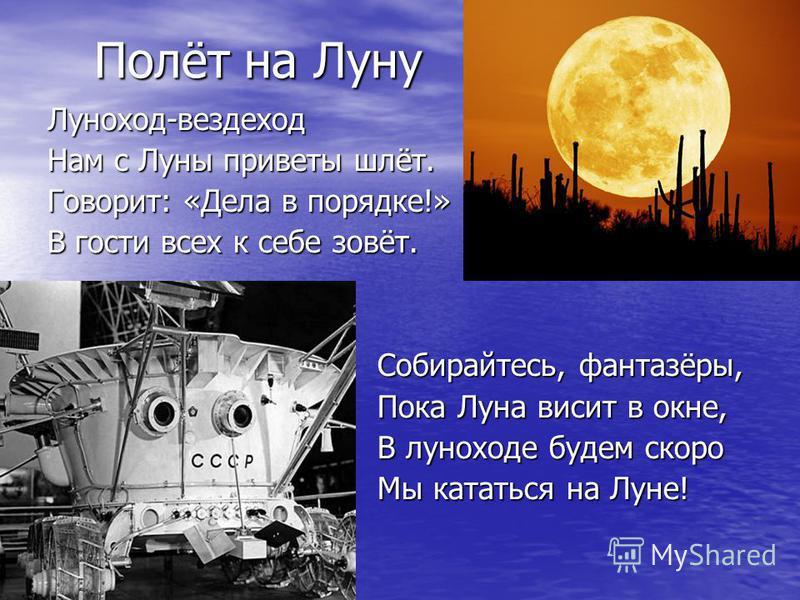 Полёт на Луну Полёт на Луну Луноход-вездеход Луноход-вездеход Нам с Луны приветы шлёт. Нам с Луны приветы шлёт. Говорит: «Дела в порядке!» Говорит: «Дела в порядке!» В гости всех к себе зовёт. В гости всех к себе зовёт. Собирайтесь, фантазёры, Собира