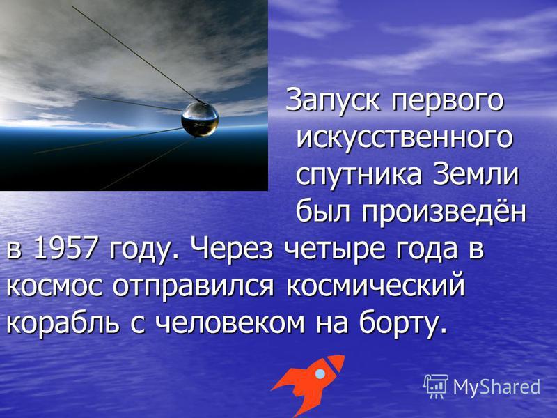 Запуск первого искусственного спутника Земли был произведён в 1957 году. Через четыре года в космос отправился космический корабль с человеком на борту. Запуск первого искусственного спутника Земли был произведён в 1957 году. Через четыре года в косм