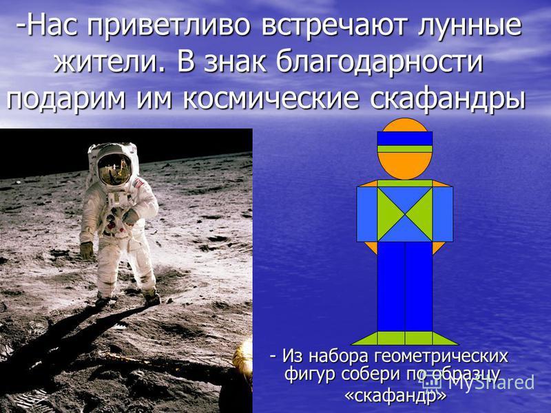 -Нас приветливо встречают лунные жители. В знак благодарности подарим им космические скафандры -Нас приветливо встречают лунные жители. В знак благодарности подарим им космические скафандры - Из набора геометрических фигур собери по образцу - Из набо