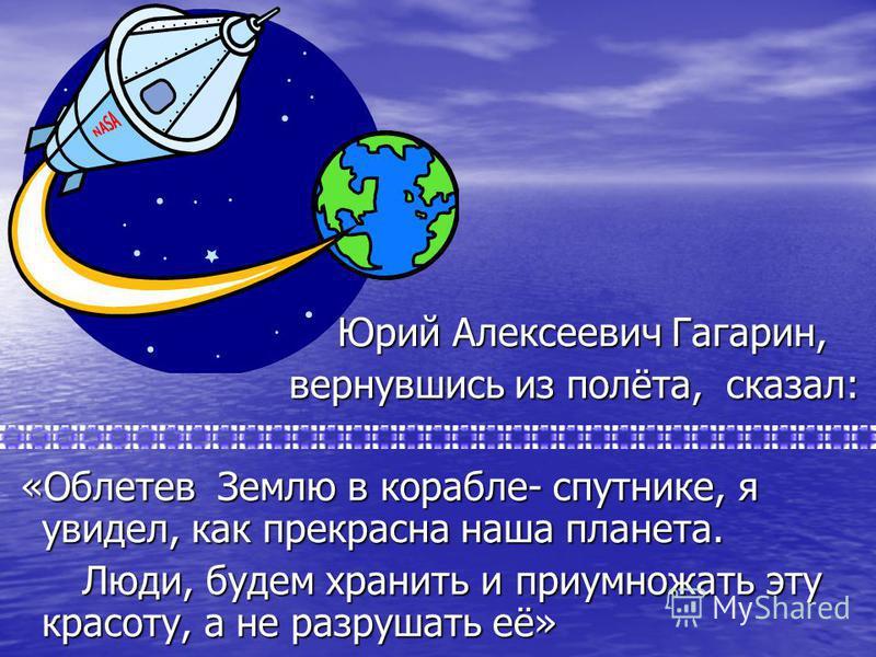 Юрий Алексеевич Гагарин, Юрий Алексеевич Гагарин, вернувшись из полёта, сказал: вернувшись из полёта, сказал: «Облетев Землю в корабле- спутнике, я увидел, как прекрасна наша планета. «Облетев Землю в корабле- спутнике, я увидел, как прекрасна наша п