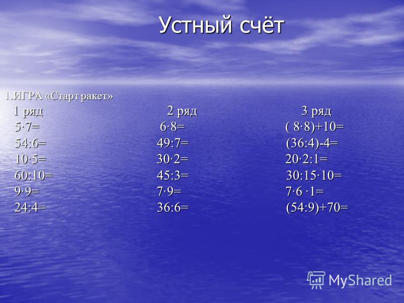1. ИГРА «Старт ракет» 1 ряд 2 ряд 3 ряд 5·7= 6·8= ( 8·8)+10= 54:6= 49:7= (36:4)-4= 10·5= 30·2= 20·2:1= 60:10= 45:3= 30:15·10= 9·9= 7·9= 7·6 1= 24:4= 36:6= (54:9)+70= Устный счёт Устный счёт