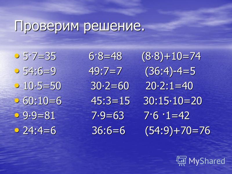 Проверим решение. 5·7=35 6·8=48 (88)+10=74 5·7=35 6·8=48 (88)+10=74 54:6=9 49:7=7 (36:4)-4=5 54:6=9 49:7=7 (36:4)-4=5 105=50 302=60 202:1=40 105=50 302=60 202:1=40 60:10=6 45:3=15 30:1510=20 60:10=6 45:3=15 30:1510=20 99=81 79=63 7·6 ·1=42 99=81 79=6