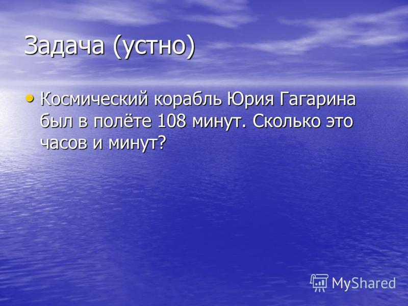 Задача (устно) Космический корабль Юрия Гагарина был в полёте 108 минут. Сколько это часов и минут? Космический корабль Юрия Гагарина был в полёте 108 минут. Сколько это часов и минут?