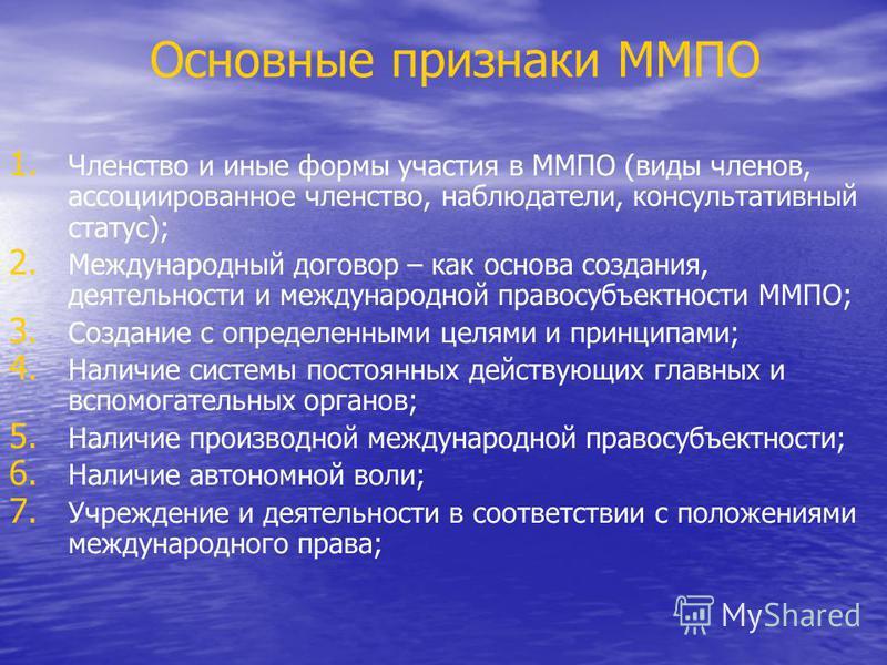 Основные признаки ММПО 1. 1. Членство и иные формы участия в ММПО (виды членов, ассоциированное членство, наблюдатели, консультативный статус); 2. 2. Международный договор – как основа создания, деятельности и международной правосубъектности ММПО; 3.