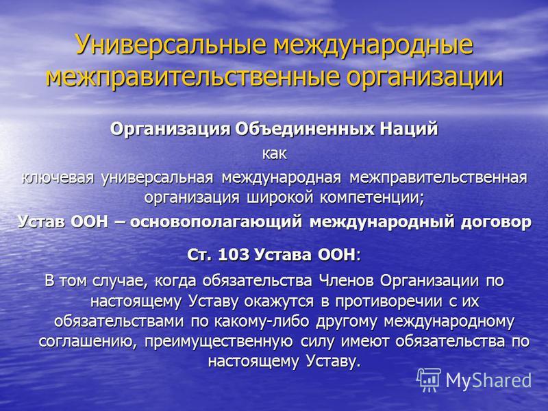 Универсальные международные межправительственные организации Организация Объединенных Наций как ключевая универсальная международная межправительственная организация широкой компетенции; Устав ООН – основополагающий международный договор Ст. 103 Уста