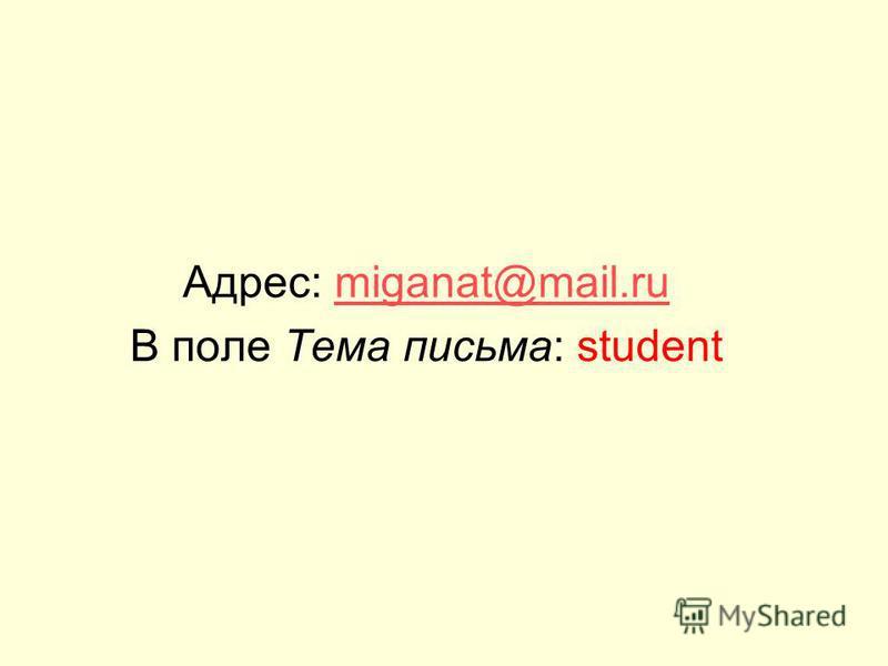 Адрес: miganat@mail.rumiganat@mail.ru В поле Тема письма: student
