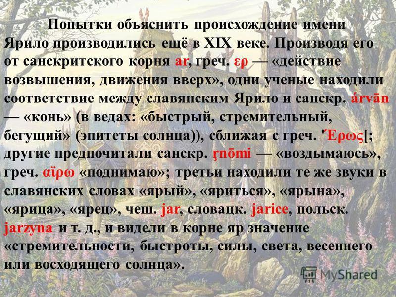Попытки объяснить происхождение имени Ярило производились ещё в XIX веке. Производя его от санскритского корня ar, греч. ερ «действие возвышения, движения вверх», одни ученые находили соответствие между славянским Ярило и санскр. árvān «конь» (в веда