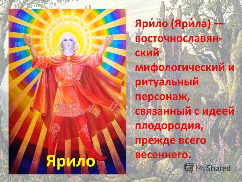 Ярило Яри́ло (Яри́ла) восточнославянский мифологический и ритуальный персонаж, связанный с идеей плодородия, прежде всего весеннего.