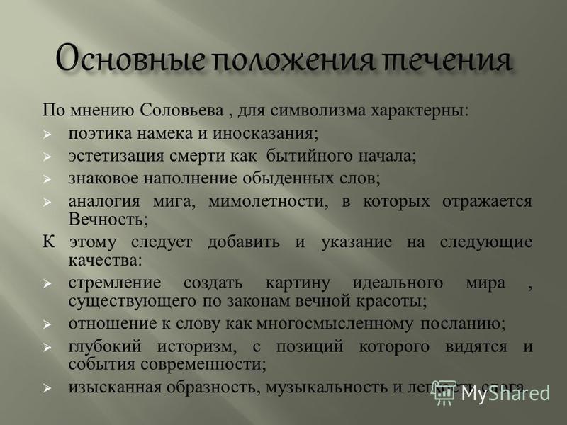 По мнению Соловьева, для символизма характерны : поэтика намека и иносказания ; эстетизация смерти как бытийного начала ; знаковое наполнение обыденных слов ; аналогия мига, мимолетности, в которых отражается Вечность ; К этому следует добавить и ука
