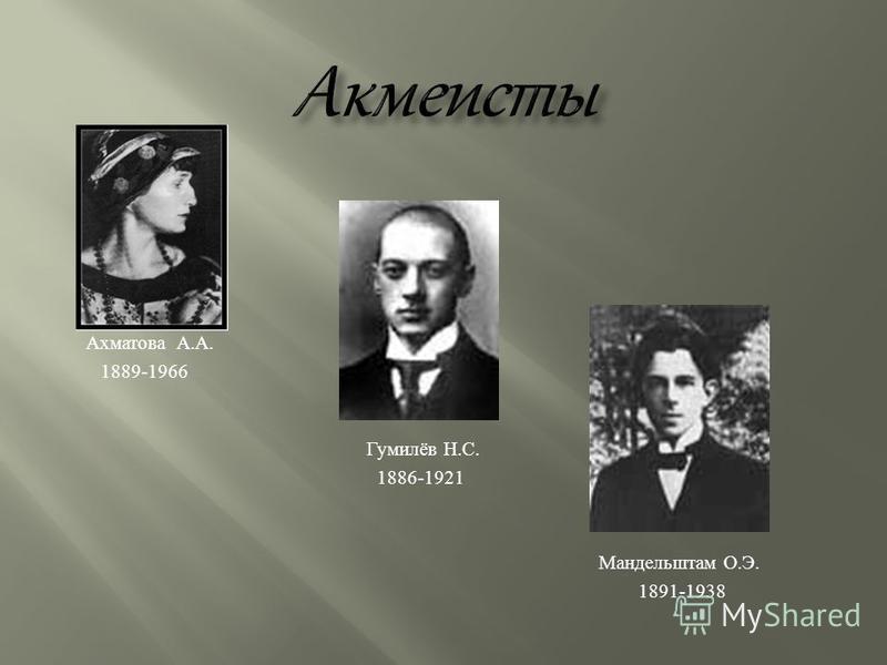 Ахматова А. А. 1889-1966 Гумилёв Н. С. 1886-1921 Мандельштам О. Э. 1891-1938