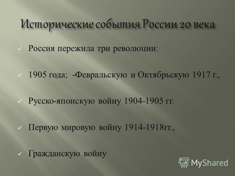 Россия пережила три революции : 1905 года ; - Февральскую и Октябрьскую 1917 г., Русско - японскую войну 1904-1905 гг. Первую мировую войну 1914-1918 гг., Гражданскую войну