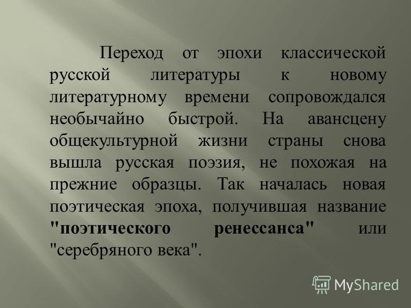 Переход от эпохи классической русской литературы к новому литературному времени сопровождался необычайно быстрой. На авансцену общекультурной жизни страны снова вышла русская поэзия, не похожая на прежние образцы. Так началась новая поэтическая эпоха