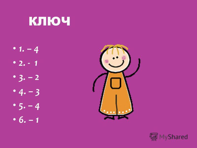 КЛЮЧ 1. – 4 2. - 1 3. – 2 4. – 3 5. – 4 6. – 1