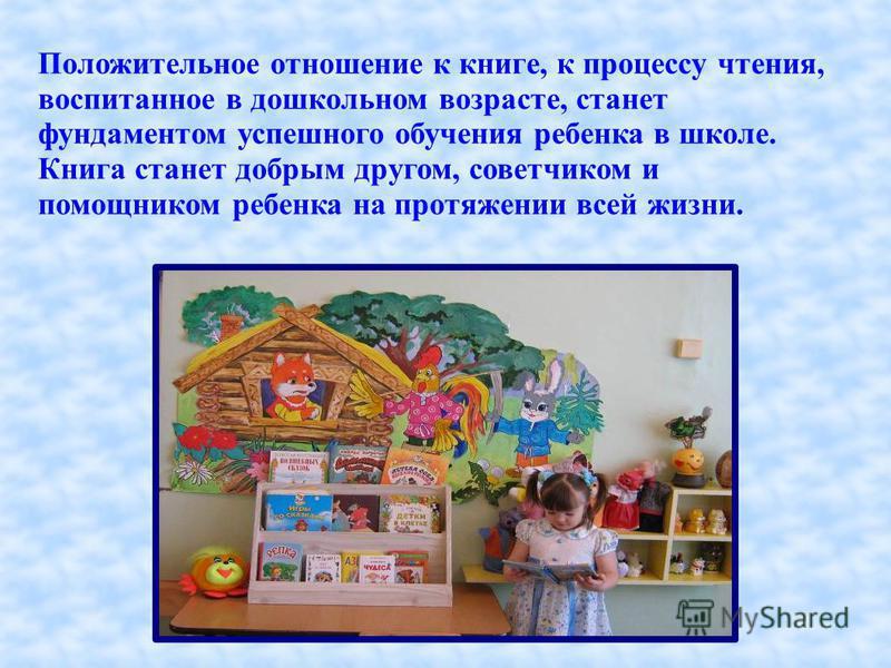 Положительное отношение к книге, к процессу чтения, воспитанное в дошкольном возрасте, станет фундаментом успешного обучения ребенка в школе. Книга станет добрым другом, советчиком и помощником ребенка на протяжении всей жизни.