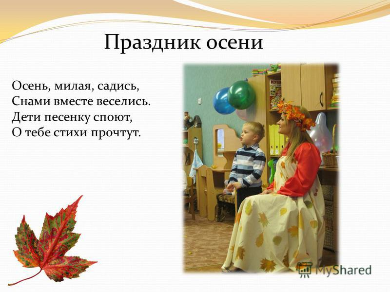 Осень, милая, садись, Снами вместе веселись. Дети песенку споют, О тебе стихи прочтут. Праздник осени