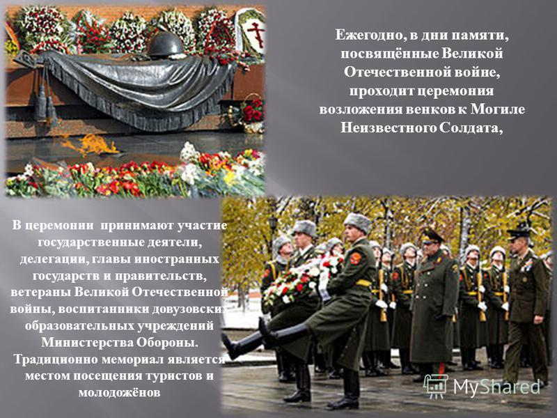 Ежегодно, в дни памяти, посвящённые Великой Отечественной войне, проходит церемония возложения венков к Могиле Неизвестного Солдата, В церемонии принимают участие государственные деятели, делегации, главы иностранных государств и правительств, ветера