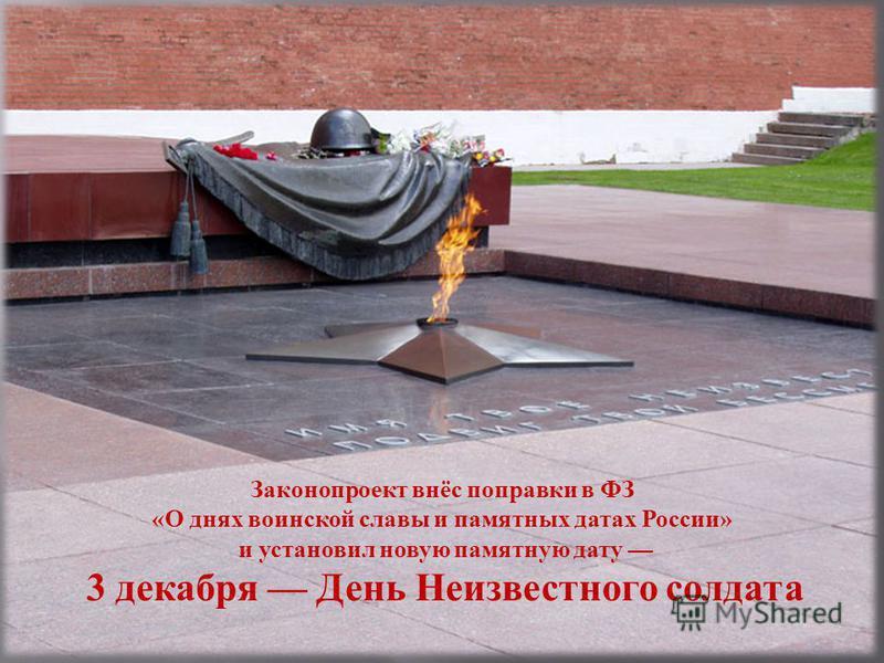 Законопроект внёс поправки в ФЗ « О днях воинской славы и памятных датах России » и установил новую памятную дату 3 декабря День Неизвестного солдата