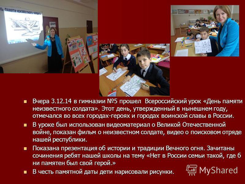 Вчера 3.12.14 в гимназии 5 прошел Всероссийский урок «Дени памяти неизвестного солдата». Этот дени, утвержденный в нынешнем году, отмечался во всех городах-героях и городах воинской славы в России. Вчера 3.12.14 в гимназии 5 прошел Всероссийский урок