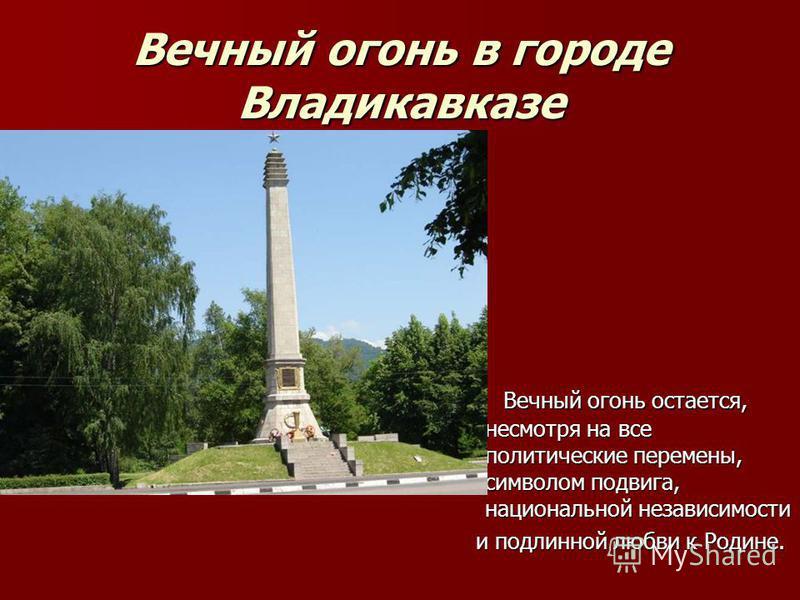 Вечный огони в городе Владикавказе Вечный огони остается, несмотря на все политические перемены, символом подвига, национальной независимости Вечный огони остается, несмотря на все политические перемены, символом подвига, национальной независимости и