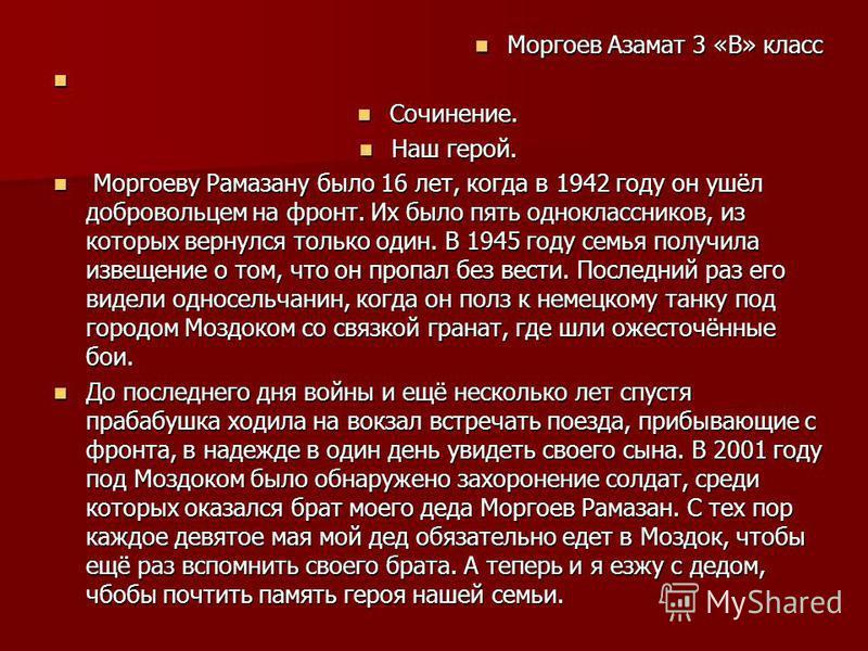 Моргоев Азамат 3 «В» класс Моргоев Азамат 3 «В» класс Сочинение. Сочинение. Наш герой. Наш герой. Моргоеву Рамазану было 16 лет, когда в 1942 году он ушёл добровольцем на фронт. Их было пять одноклассников, из которых вернулся только один. В 1945 год