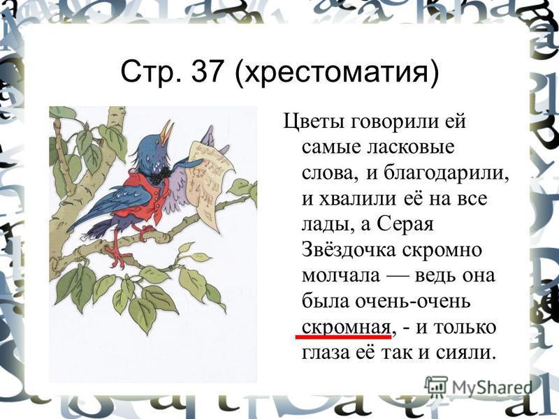 Стр. 37 (хрестоматия) Цветы говорили ей самые ласковые слова, и благодарили, и хвалили её на все лады, а Серая Звёздочка скромно молчала ведь она была очень-очень скромная, - и только глаза её так и сияли.