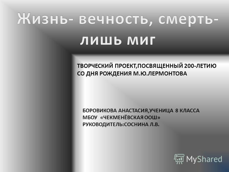 ТВОРЧЕСКИЙ ПРОЕКТ,ПОСВЯЩЕННЫЙ 200-ЛЕТИЮ СО ДНЯ РОЖДЕНИЯ М.Ю.ЛЕРМОНТОВА БОРОВИКОВА АНАСТАСИЯ,УЧЕНИЦА 8 КЛАССА МБОУ «ЧЕКМЕНЁВСКАЯ ООШ» РУКОВОДИТЕЛЬ:СОСНИНА Л.В.