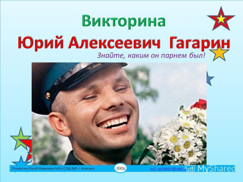 Знайте, каким он парнем был! Помаскин Юрий Иванович МОУ СОШ 5 г. Кимовск yuri_pomaskin@mail.ruyuri_pomaskin@mail.ru