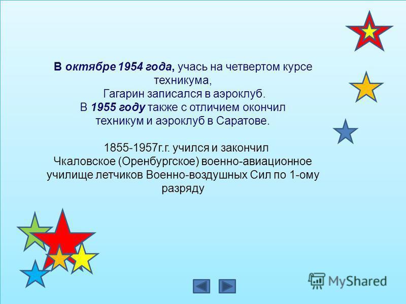В октябре 1954 года, учась на четвертом курсе техникума, Гагарин записался в аэроклуб. В 1955 году также с отличием окончил техникум и аэроклуб в Саратове. 1855-1957 г.г. учился и закончил Чкаловское (Оренбургское) военно-авиационное училище летчиков