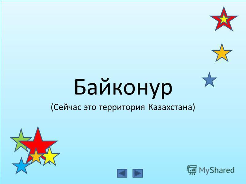 Байконур (Сейчас это территория Казахстана) Байконур (Сейчас это территория Казахстана)