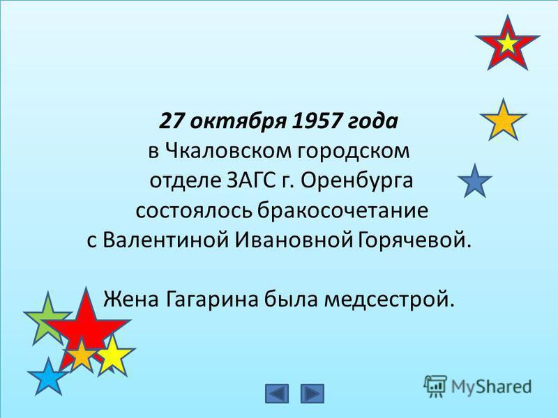 27 октября 1957 года в Чкаловском городском отделе ЗАГС г. Оренбурга состоялось бракосочетание с Валентиной Ивановной Горячевой. Жена Гагарина была медсестрой. 27 октября 1957 года в Чкаловском городском отделе ЗАГС г. Оренбурга состоялось бракосочет